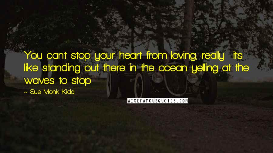 Sue Monk Kidd quotes: You can't stop your heart from loving, really it's like standing out there in the ocean yelling at the waves to stop.