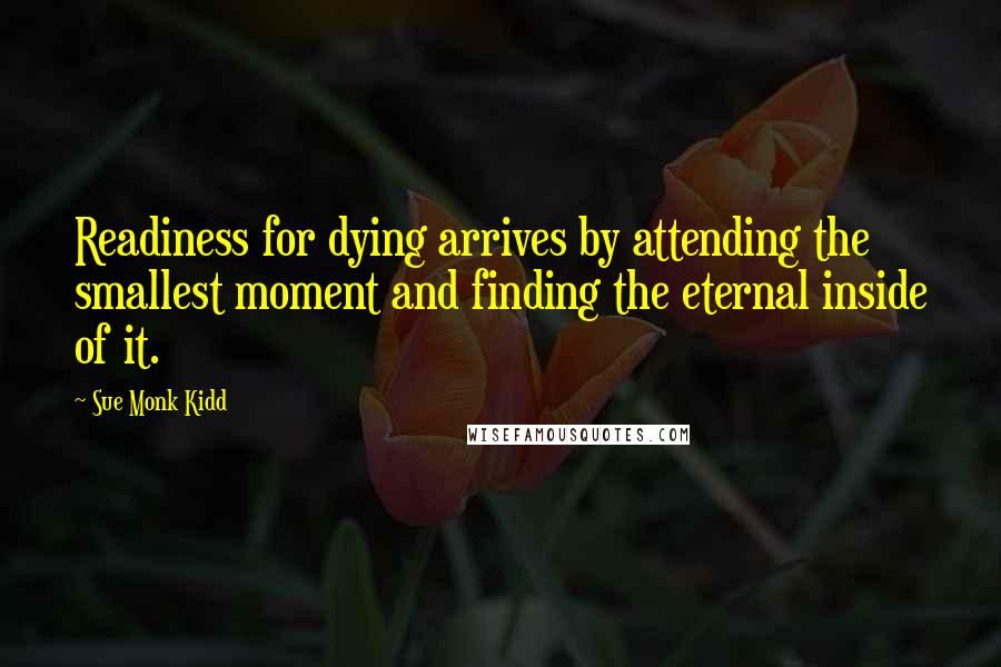 Sue Monk Kidd quotes: Readiness for dying arrives by attending the smallest moment and finding the eternal inside of it.