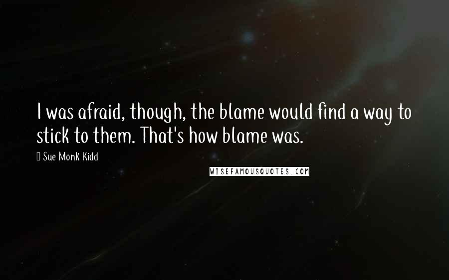 Sue Monk Kidd quotes: I was afraid, though, the blame would find a way to stick to them. That's how blame was.