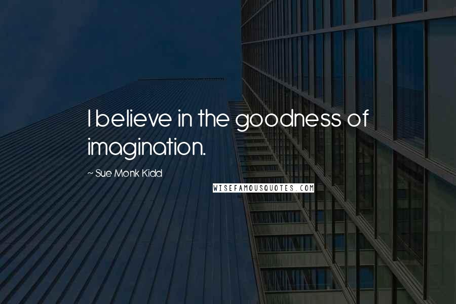 Sue Monk Kidd quotes: I believe in the goodness of imagination.