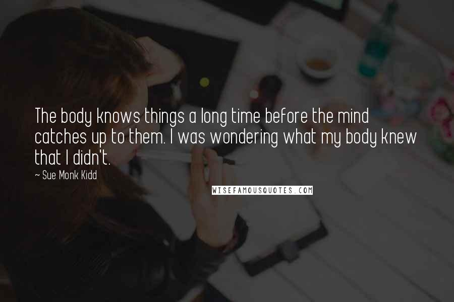 Sue Monk Kidd quotes: The body knows things a long time before the mind catches up to them. I was wondering what my body knew that I didn't.