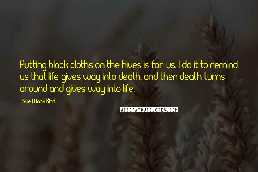 Sue Monk Kidd quotes: Putting black cloths on the hives is for us. I do it to remind us that life gives way into death, and then death turns around and gives way into