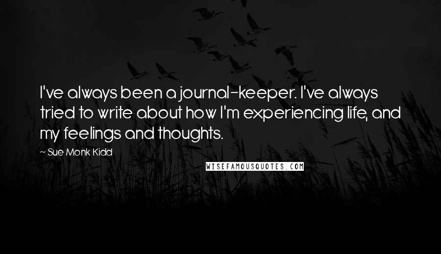 Sue Monk Kidd quotes: I've always been a journal-keeper. I've always tried to write about how I'm experiencing life, and my feelings and thoughts.