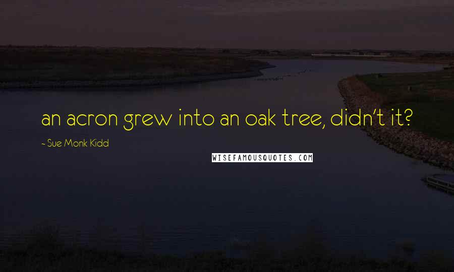 Sue Monk Kidd quotes: an acron grew into an oak tree, didn't it?