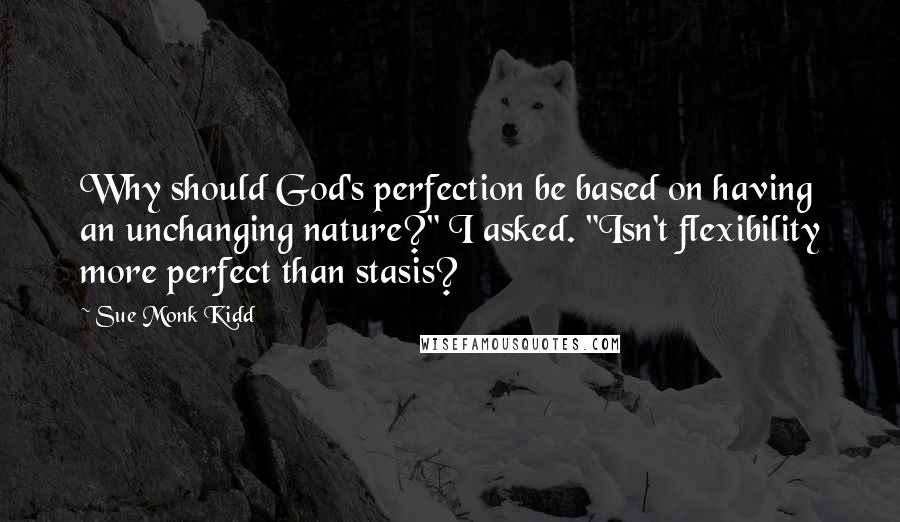 "Sue Monk Kidd quotes: Why should God's perfection be based on having an unchanging nature?"" I asked. ""Isn't flexibility more perfect than stasis?"