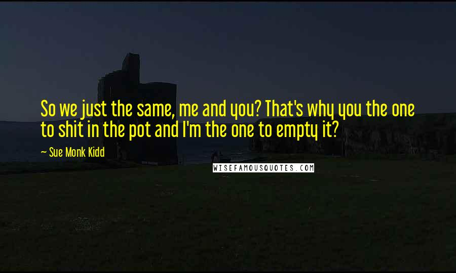 Sue Monk Kidd quotes: So we just the same, me and you? That's why you the one to shit in the pot and I'm the one to empty it?