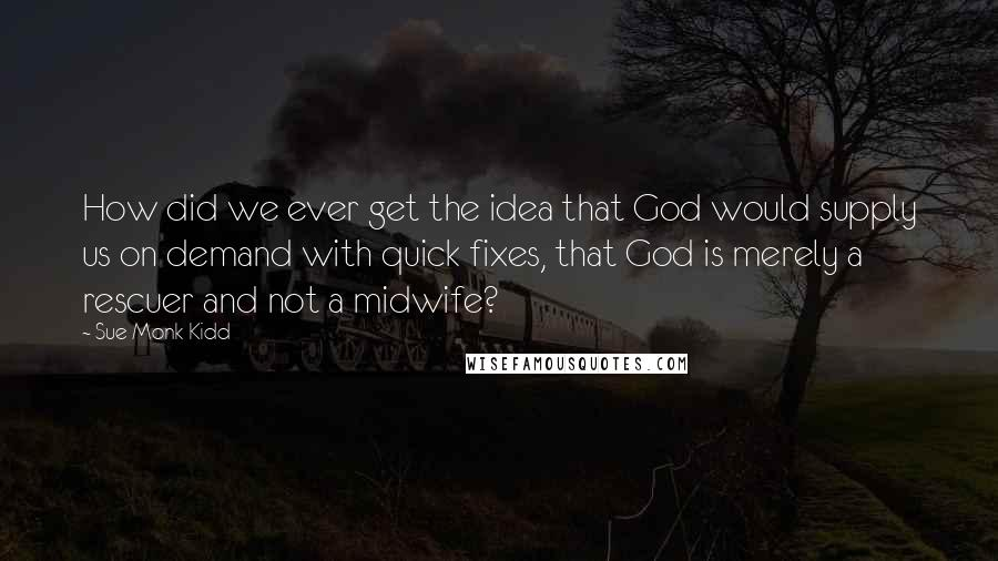 Sue Monk Kidd quotes: How did we ever get the idea that God would supply us on demand with quick fixes, that God is merely a rescuer and not a midwife?