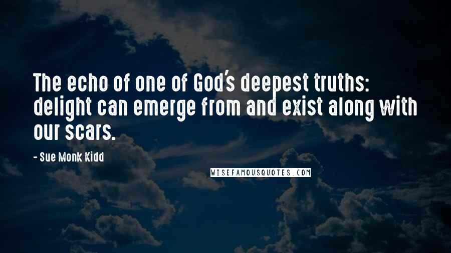 Sue Monk Kidd quotes: The echo of one of God's deepest truths: delight can emerge from and exist along with our scars.