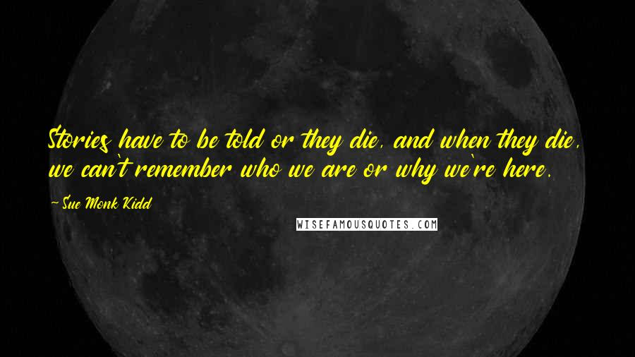 Sue Monk Kidd quotes: Stories have to be told or they die, and when they die, we can't remember who we are or why we're here.