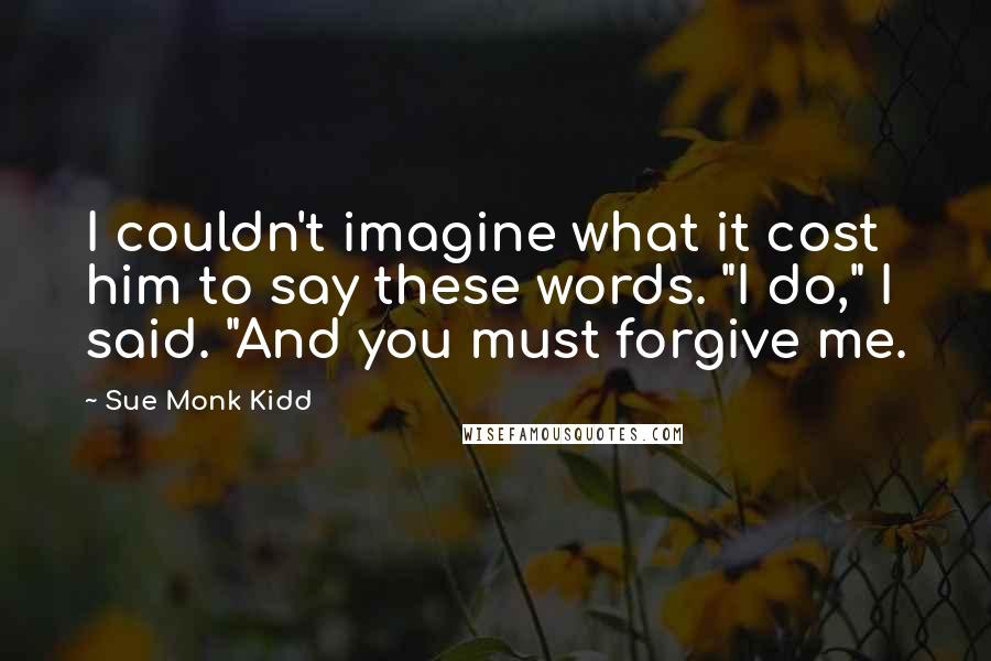"Sue Monk Kidd quotes: I couldn't imagine what it cost him to say these words. ""I do,"" I said. ""And you must forgive me."