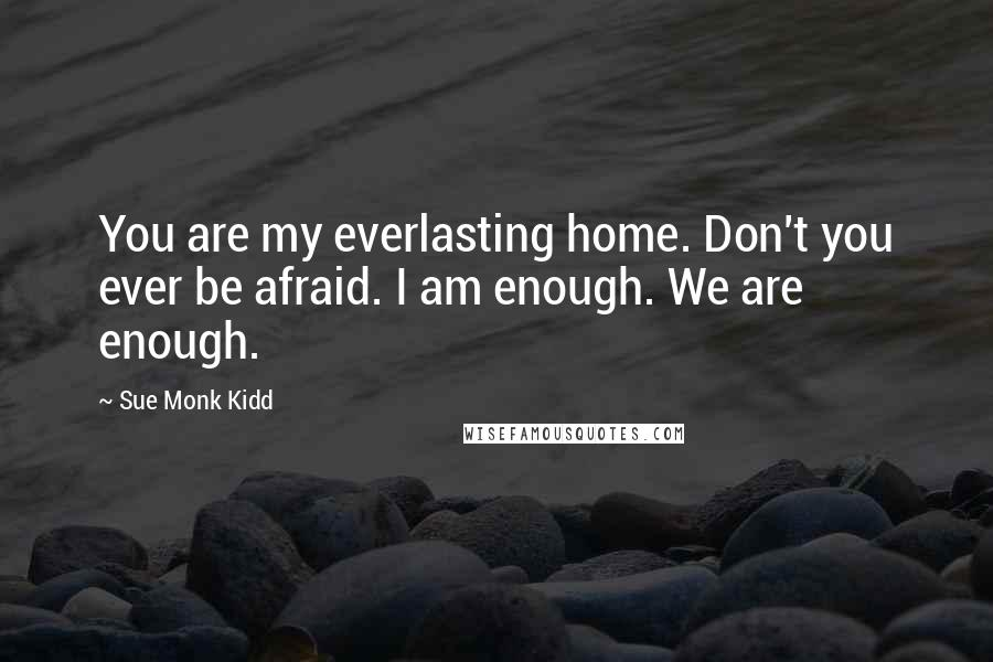 Sue Monk Kidd quotes: You are my everlasting home. Don't you ever be afraid. I am enough. We are enough.