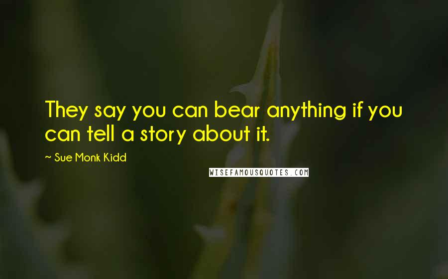 Sue Monk Kidd quotes: They say you can bear anything if you can tell a story about it.