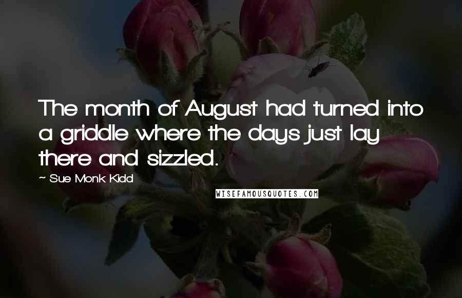 Sue Monk Kidd quotes: The month of August had turned into a griddle where the days just lay there and sizzled.