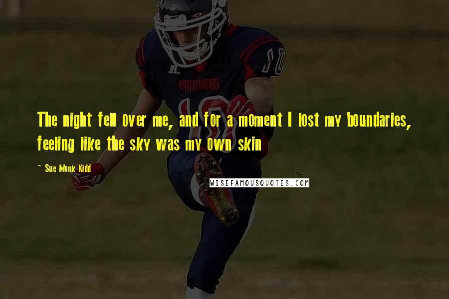 Sue Monk Kidd quotes: The night fell over me, and for a moment I lost my boundaries, feeling like the sky was my own skin