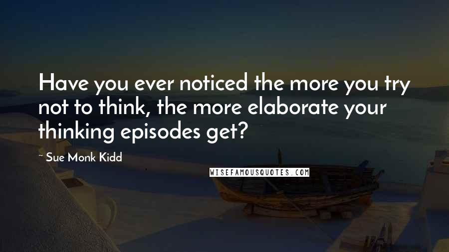 Sue Monk Kidd quotes: Have you ever noticed the more you try not to think, the more elaborate your thinking episodes get?