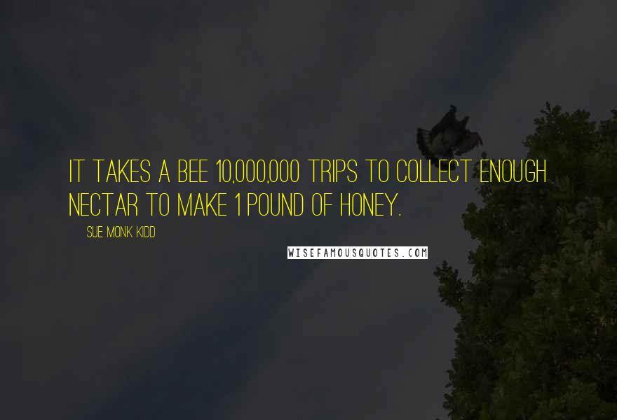 Sue Monk Kidd quotes: It takes a bee 10,000,000 trips to collect enough nectar to make 1 pound of honey.