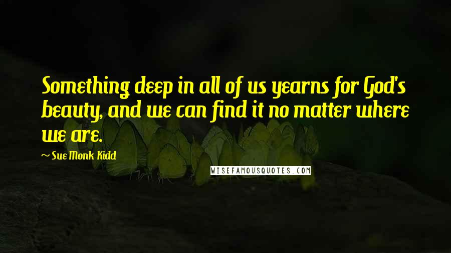 Sue Monk Kidd quotes: Something deep in all of us yearns for God's beauty, and we can find it no matter where we are.