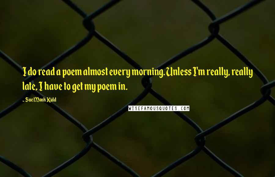 Sue Monk Kidd quotes: I do read a poem almost every morning. Unless I'm really, really late, I have to get my poem in.
