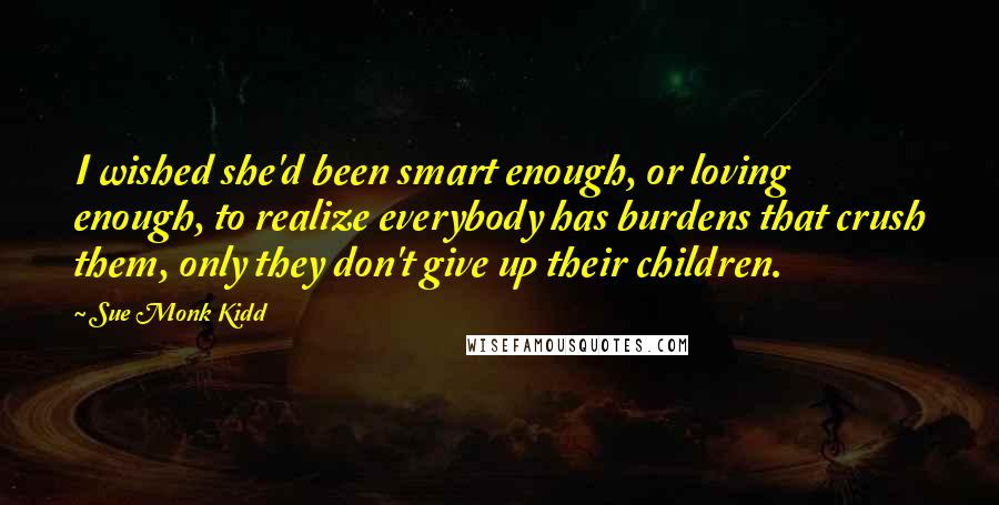Sue Monk Kidd quotes: I wished she'd been smart enough, or loving enough, to realize everybody has burdens that crush them, only they don't give up their children.