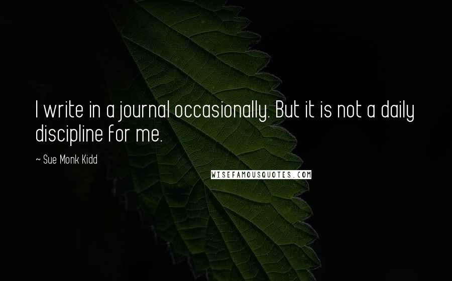 Sue Monk Kidd quotes: I write in a journal occasionally. But it is not a daily discipline for me.