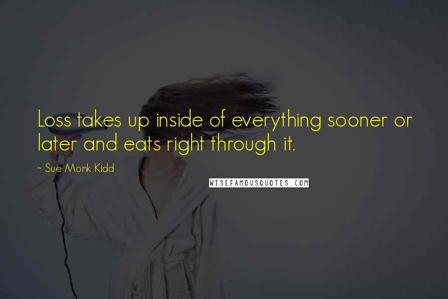 Sue Monk Kidd quotes: Loss takes up inside of everything sooner or later and eats right through it.
