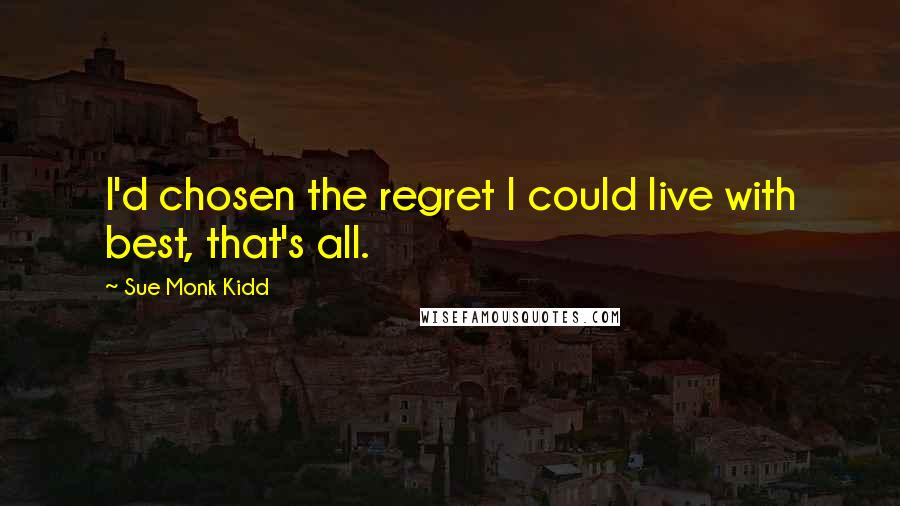 Sue Monk Kidd quotes: I'd chosen the regret I could live with best, that's all.