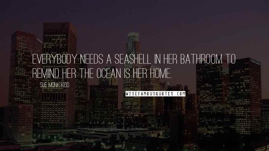 Sue Monk Kidd quotes: Everybody needs a seashell in her bathroom to remind her the ocean is her home.