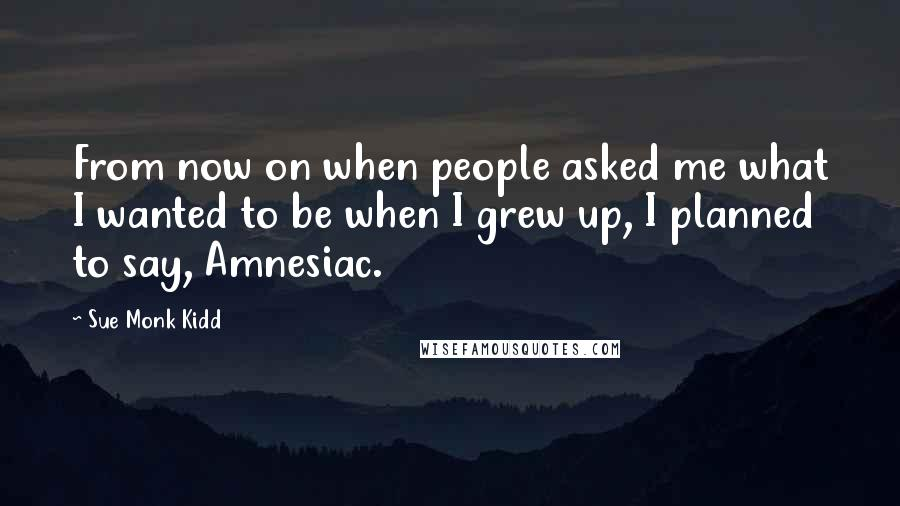 Sue Monk Kidd quotes: From now on when people asked me what I wanted to be when I grew up, I planned to say, Amnesiac.