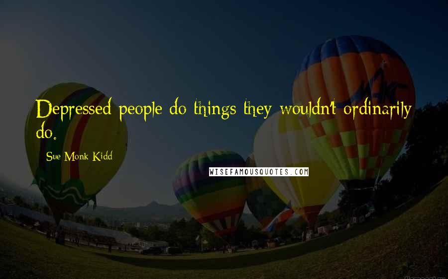 Sue Monk Kidd quotes: Depressed people do things they wouldn't ordinarily do.