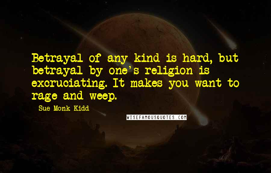 Sue Monk Kidd quotes: Betrayal of any kind is hard, but betrayal by one's religion is excruciating. It makes you want to rage and weep.