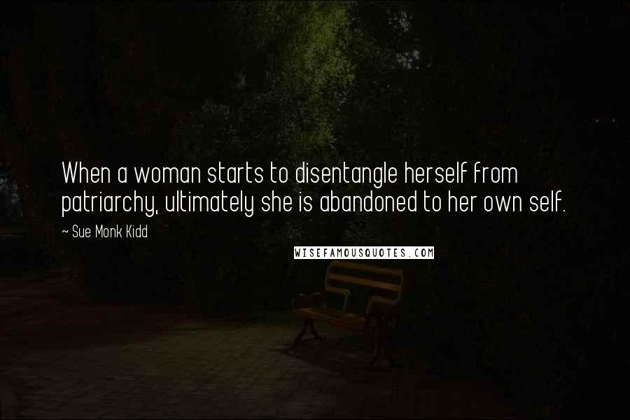 Sue Monk Kidd quotes: When a woman starts to disentangle herself from patriarchy, ultimately she is abandoned to her own self.