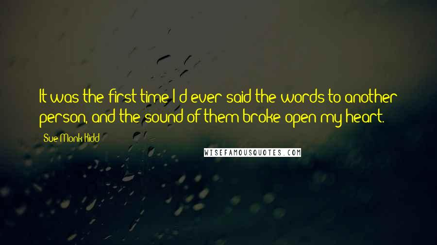 Sue Monk Kidd quotes: It was the first time I'd ever said the words to another person, and the sound of them broke open my heart.