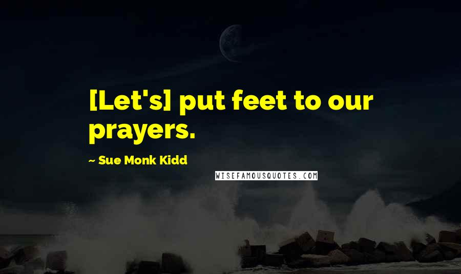 Sue Monk Kidd quotes: [Let's] put feet to our prayers.