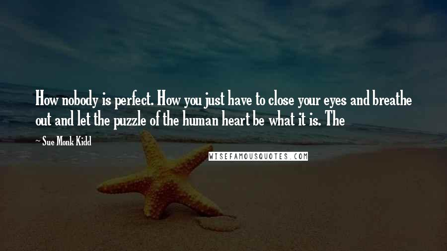 Sue Monk Kidd quotes: How nobody is perfect. How you just have to close your eyes and breathe out and let the puzzle of the human heart be what it is. The