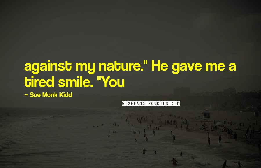 "Sue Monk Kidd quotes: against my nature."" He gave me a tired smile. ""You"