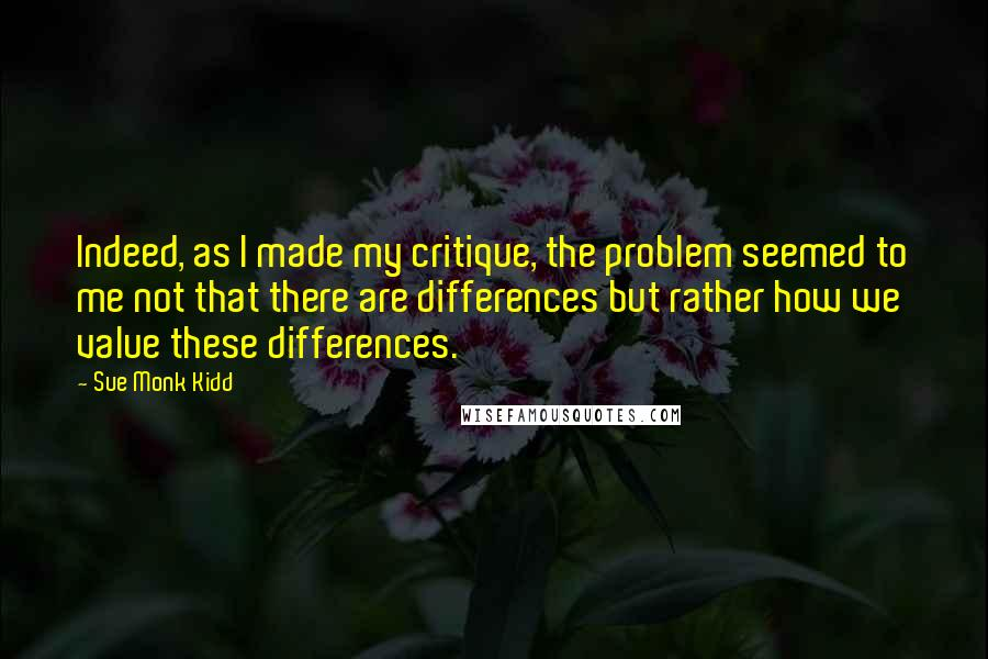 Sue Monk Kidd quotes: Indeed, as I made my critique, the problem seemed to me not that there are differences but rather how we value these differences.