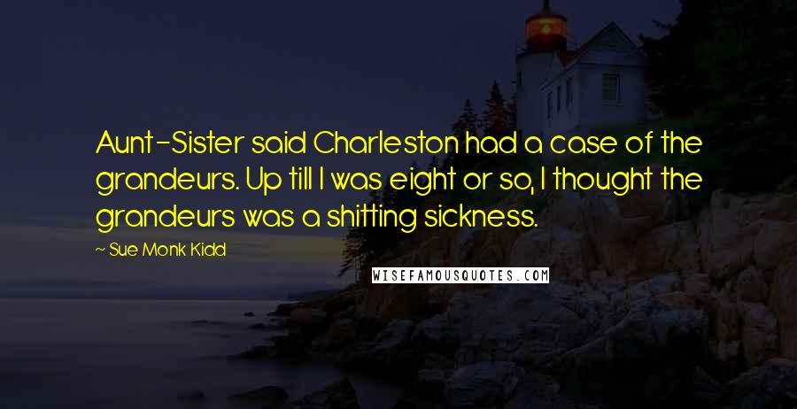 Sue Monk Kidd quotes: Aunt-Sister said Charleston had a case of the grandeurs. Up till I was eight or so, I thought the grandeurs was a shitting sickness.