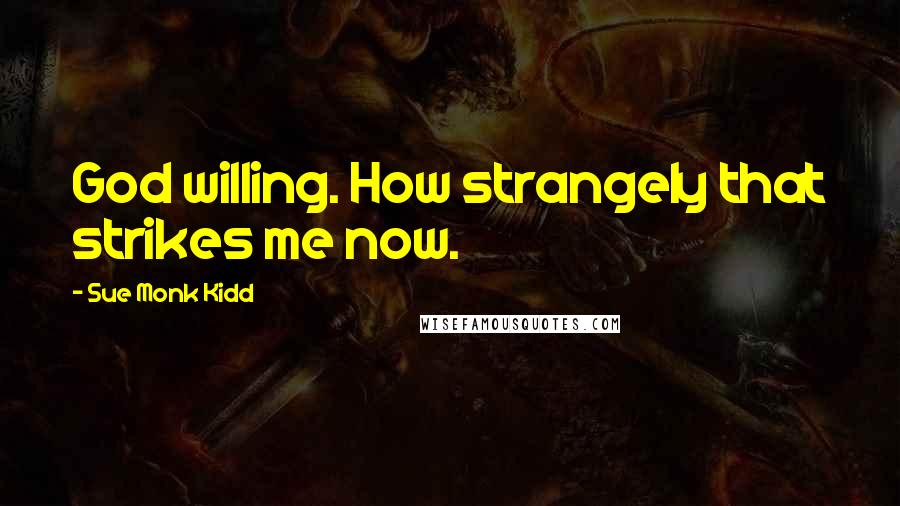 Sue Monk Kidd quotes: God willing. How strangely that strikes me now.