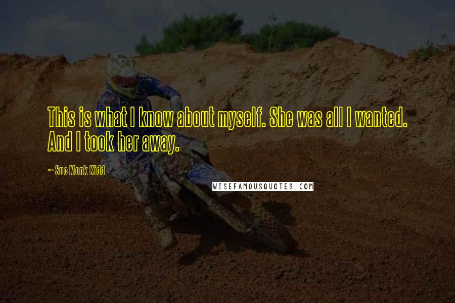 Sue Monk Kidd quotes: This is what I know about myself. She was all I wanted. And I took her away.