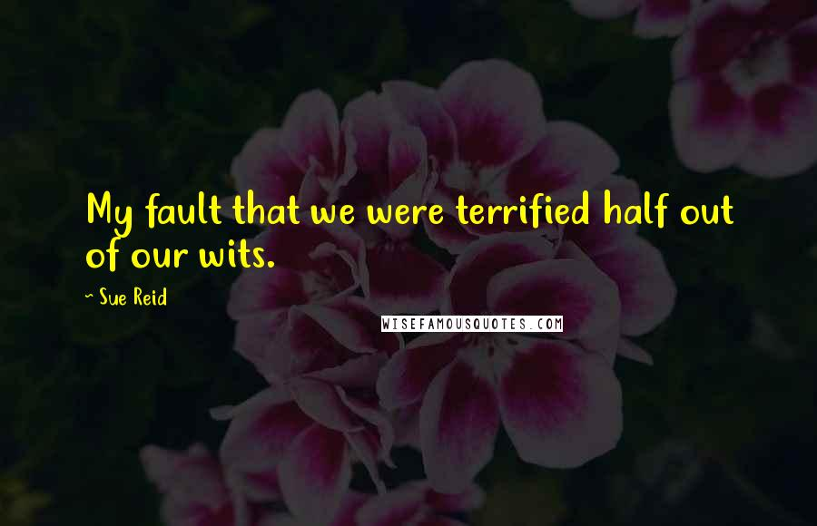 Sue Reid quotes: My fault that we were terrified half out of our wits.
