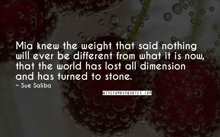 Sue Saliba quotes: Mia knew the weight that said nothing will ever be different from what it is now, that the world has lost all dimension and has turned to stone.