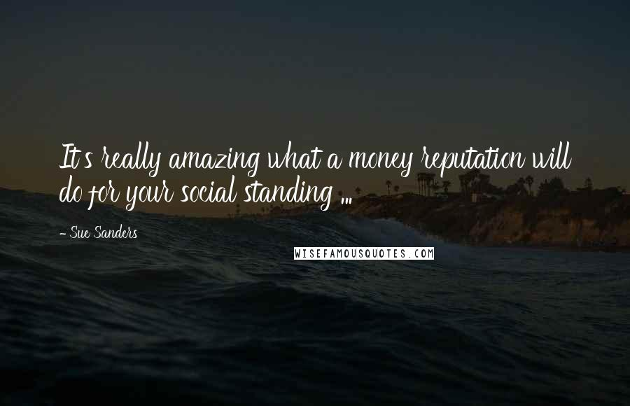 Sue Sanders quotes: It's really amazing what a money reputation will do for your social standing ...
