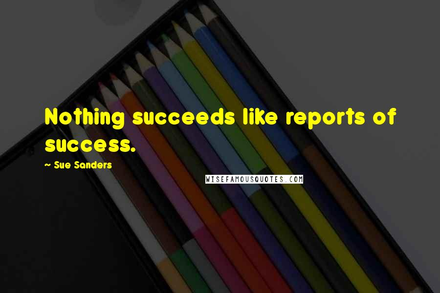 Sue Sanders quotes: Nothing succeeds like reports of success.
