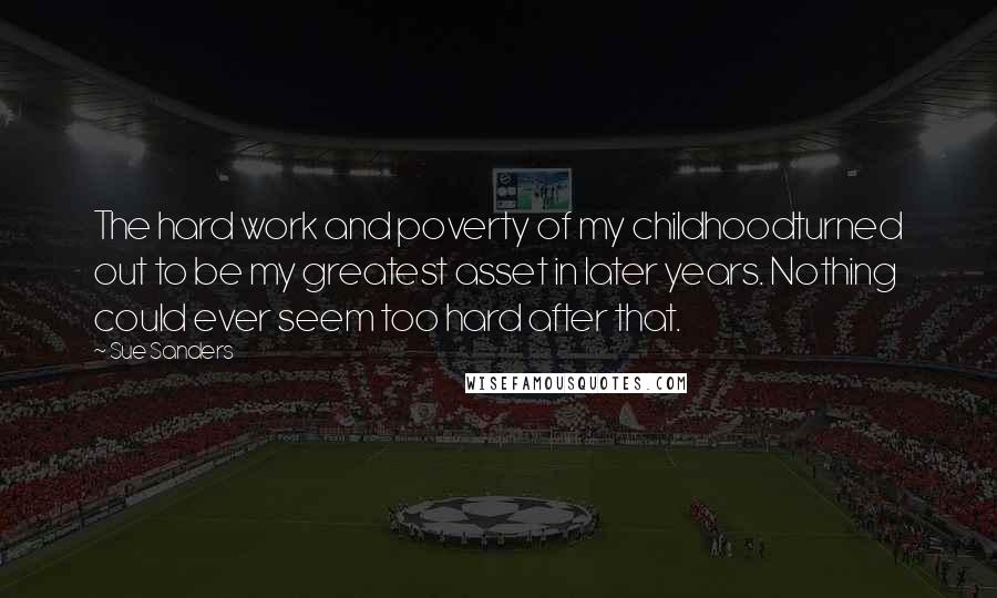 Sue Sanders quotes: The hard work and poverty of my childhoodturned out to be my greatest asset in later years. Nothing could ever seem too hard after that.