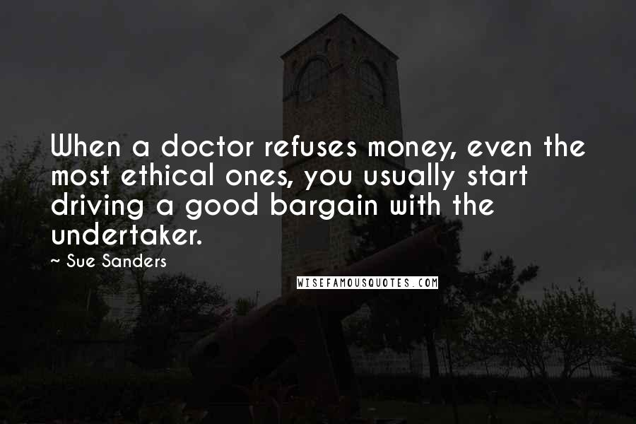 Sue Sanders quotes: When a doctor refuses money, even the most ethical ones, you usually start driving a good bargain with the undertaker.