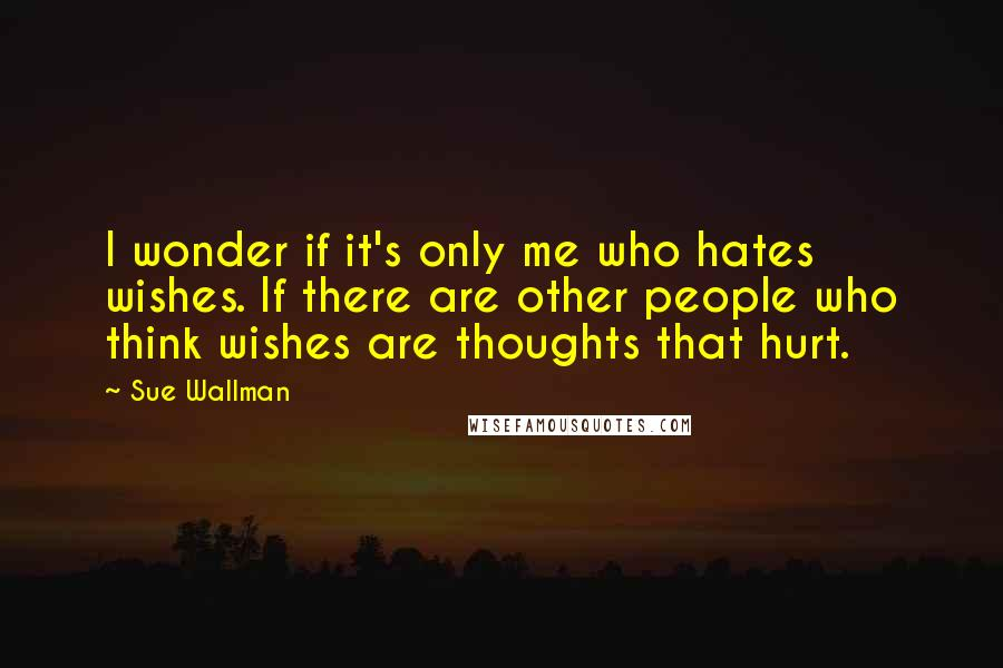 Sue Wallman quotes: I wonder if it's only me who hates wishes. If there are other people who think wishes are thoughts that hurt.