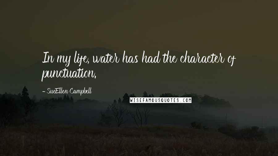 SueEllen Campbell quotes: In my life, water has had the character of punctuation.