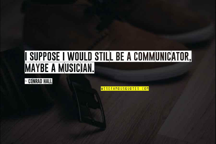 Suetonius Quotes By Conrad Hall: I suppose I would still be a communicator,