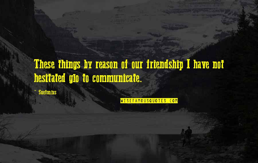 Suetonius Quotes By Suetonius: These things by reason of our friendship I