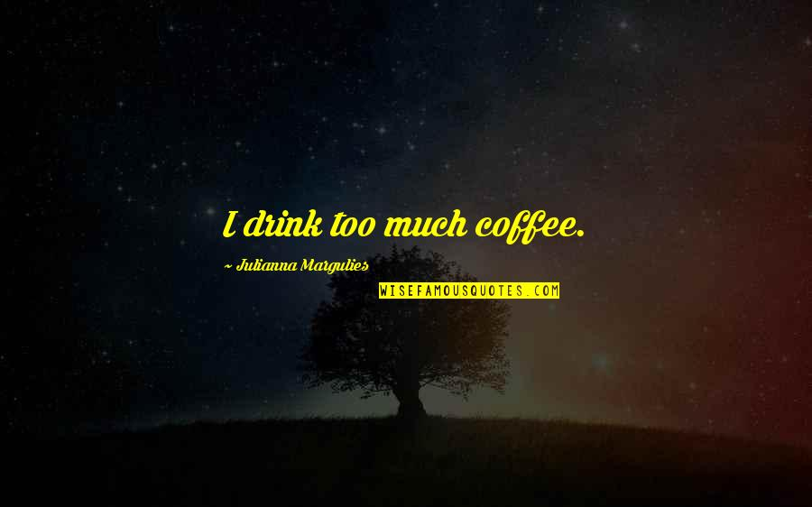 Suface Quotes By Julianna Margulies: I drink too much coffee.